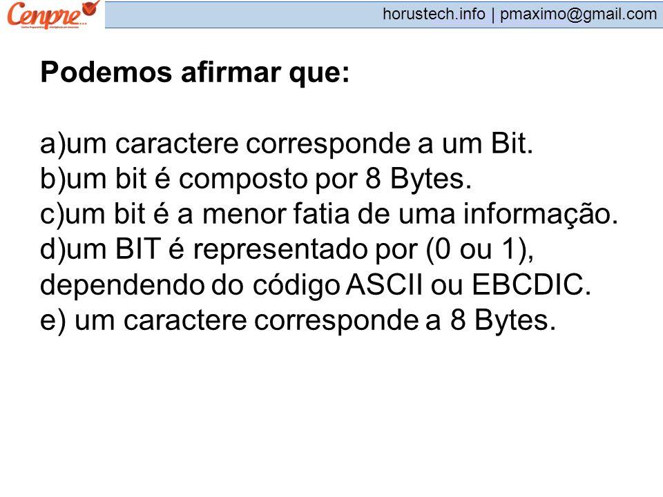 pmaximo@gmail.com horustech.info | pmaximo@gmail.com Podemos afirmar que: a)um caractere corresponde a um Bit. b)um bit é composto por 8 Bytes. c)um b