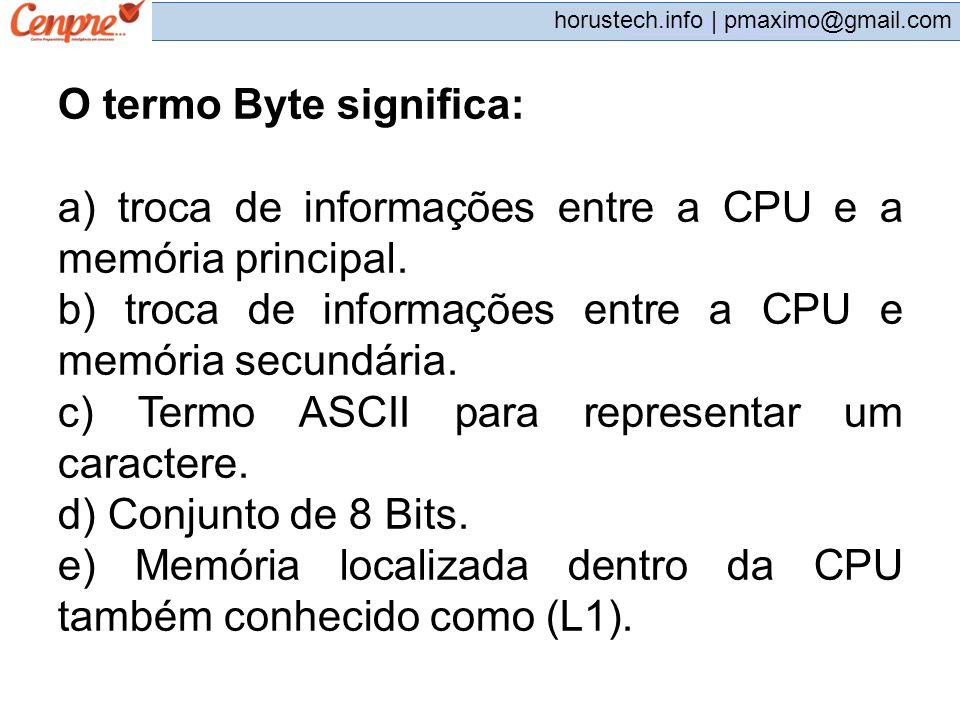 pmaximo@gmail.com horustech.info | pmaximo@gmail.com O termo Byte significa: a) troca de informações entre a CPU e a memória principal. b) troca de in