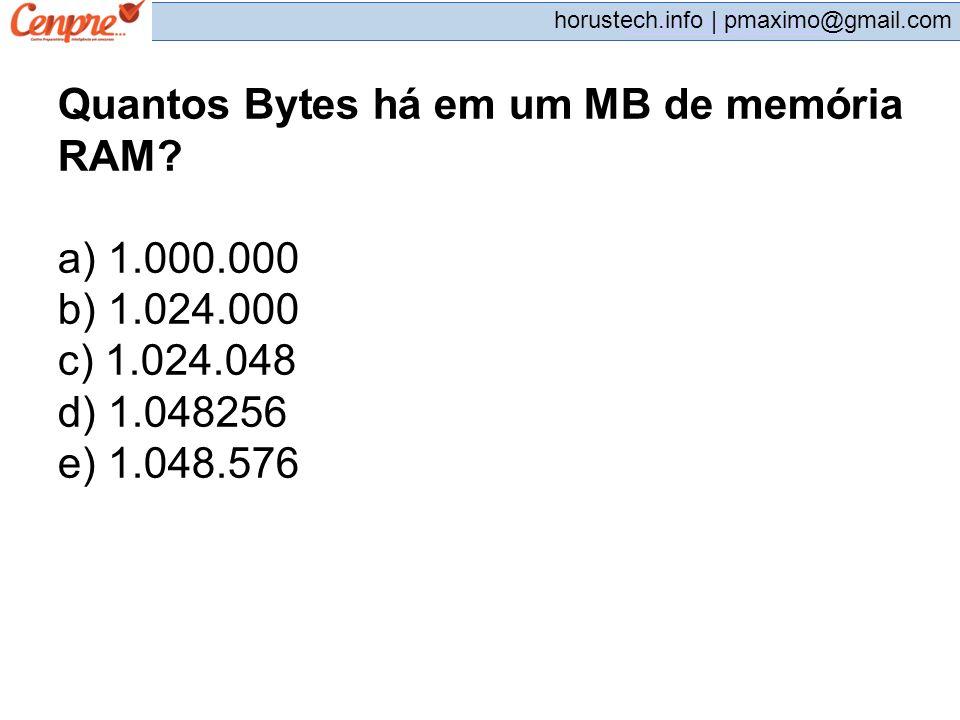 pmaximo@gmail.com horustech.info | pmaximo@gmail.com Quantos Bytes há em um MB de memória RAM? a) 1.000.000 b) 1.024.000 c) 1.024.048 d) 1.048256 e) 1