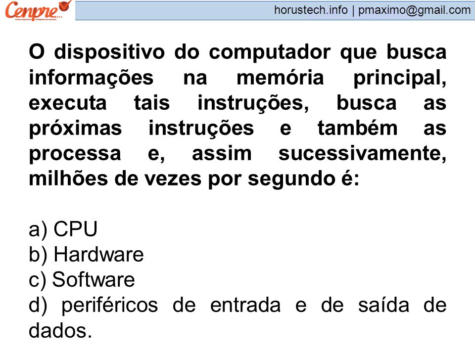 pmaximo@gmail.com horustech.info | pmaximo@gmail.com O dispositivo do computador que busca informações na memória principal, executa tais instruções,