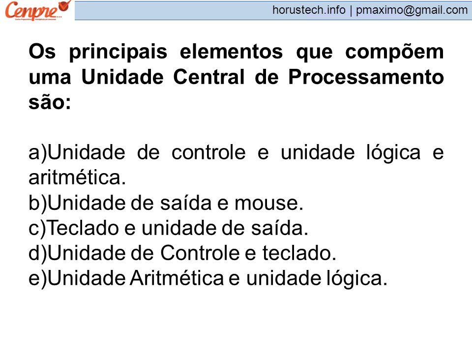 pmaximo@gmail.com horustech.info | pmaximo@gmail.com Os principais elementos que compõem uma Unidade Central de Processamento são: a)Unidade de contro