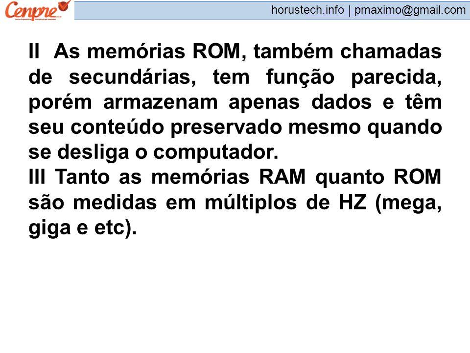 pmaximo@gmail.com horustech.info | pmaximo@gmail.com II As memórias ROM, também chamadas de secundárias, tem função parecida, porém armazenam apenas d