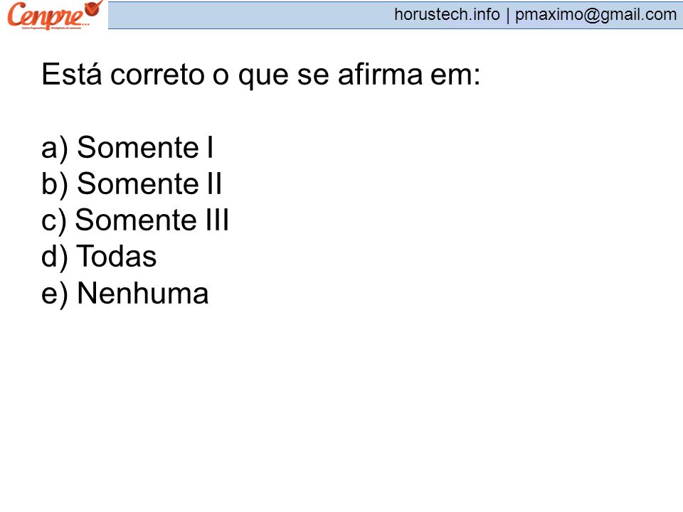 pmaximo@gmail.com horustech.info | pmaximo@gmail.com Está correto o que se afirma em: a) Somente I b) Somente II c) Somente III d) Todas e) Nenhuma