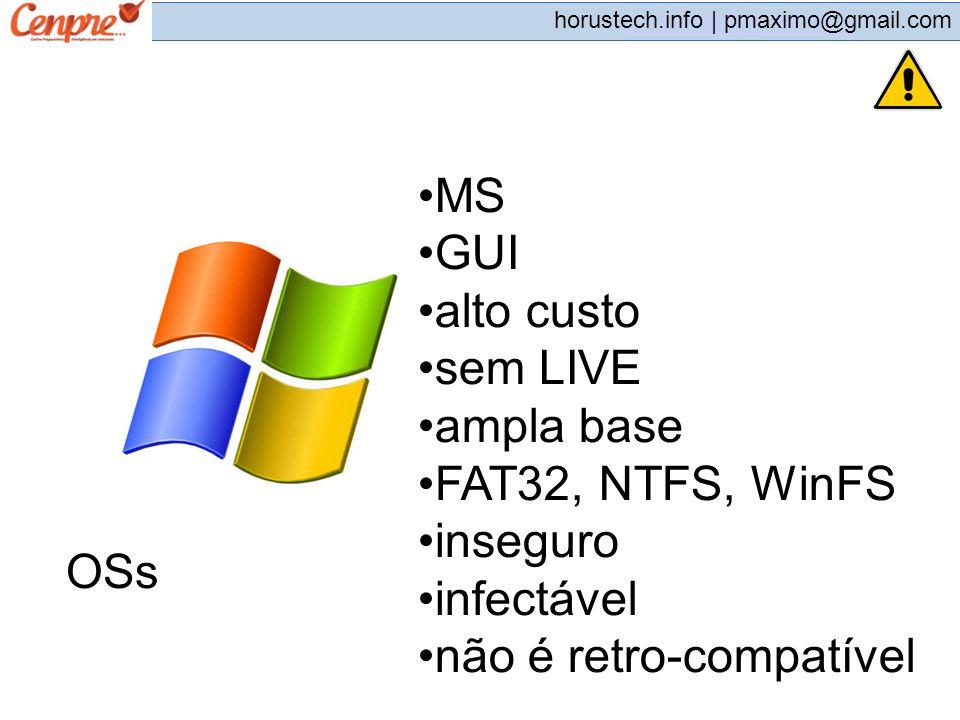 pmaximo@gmail.com horustech.info | pmaximo@gmail.com OSs MS GUI alto custo sem LIVE ampla base FAT32, NTFS, WinFS inseguro infectável não é retro-comp