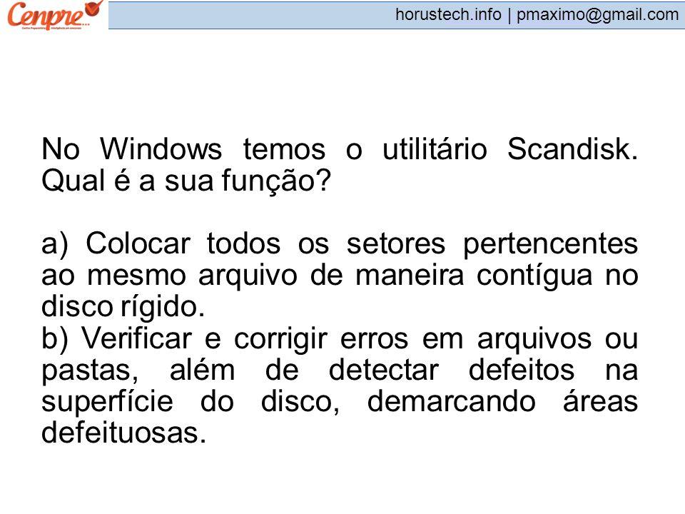 pmaximo@gmail.com horustech.info | pmaximo@gmail.com No Windows temos o utilitário Scandisk. Qual é a sua função? a) Colocar todos os setores pertence