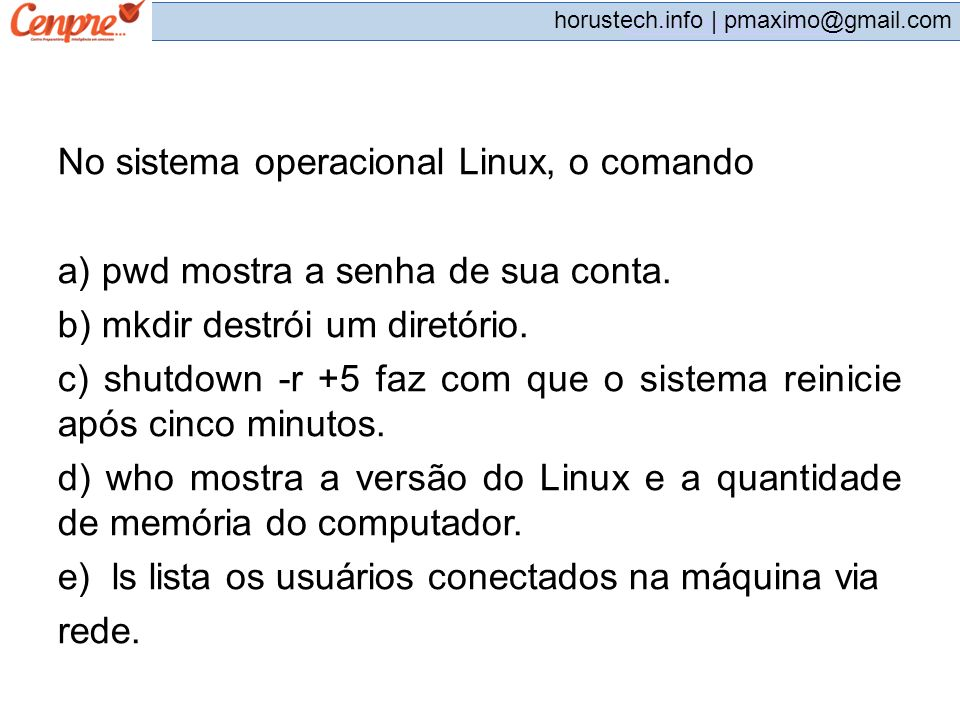 pmaximo@gmail.com horustech.info | pmaximo@gmail.com No sistema operacional Linux, o comando a) pwd mostra a senha de sua conta. b) mkdir destrói um d