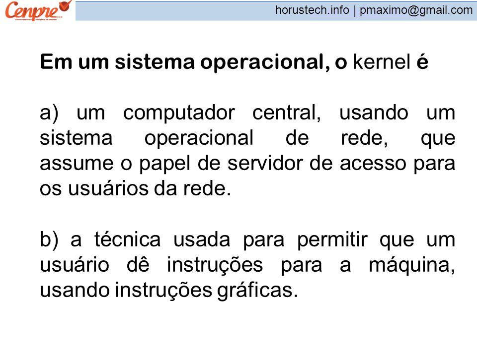 pmaximo@gmail.com horustech.info | pmaximo@gmail.com Em um sistema operacional, o kernel é a) um computador central, usando um sistema operacional de