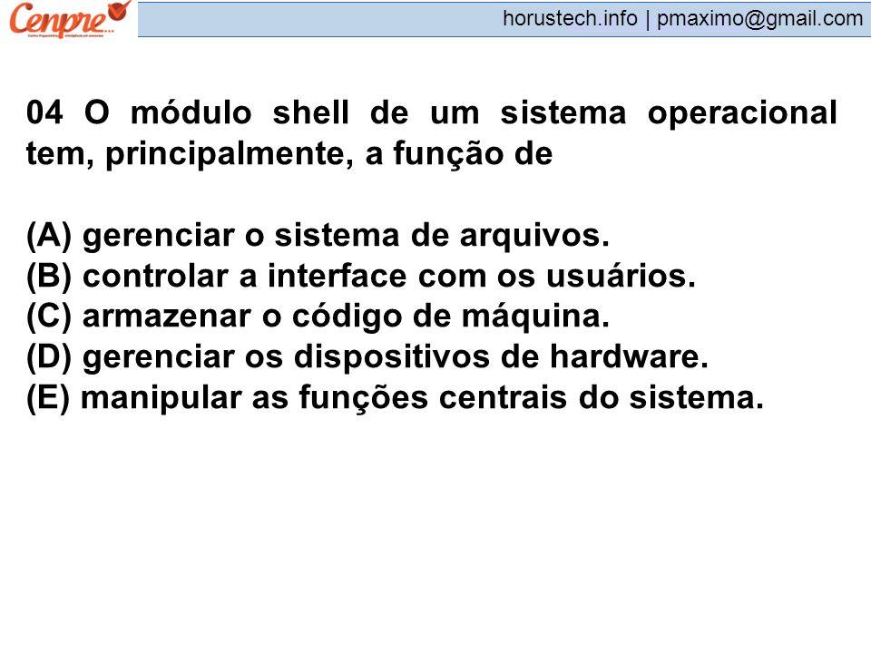 pmaximo@gmail.com horustech.info | pmaximo@gmail.com 04 O módulo shell de um sistema operacional tem, principalmente, a função de (A) gerenciar o sist
