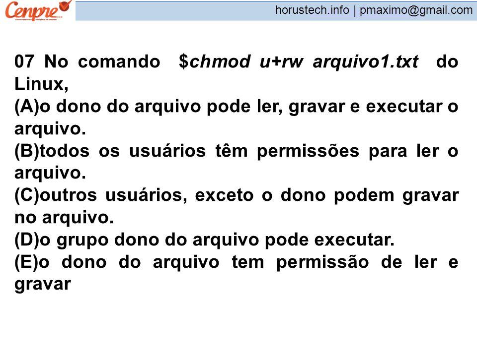 pmaximo@gmail.com horustech.info | pmaximo@gmail.com 07 No comando $chmod u+rw arquivo1.txt do Linux, (A)o dono do arquivo pode ler, gravar e executar