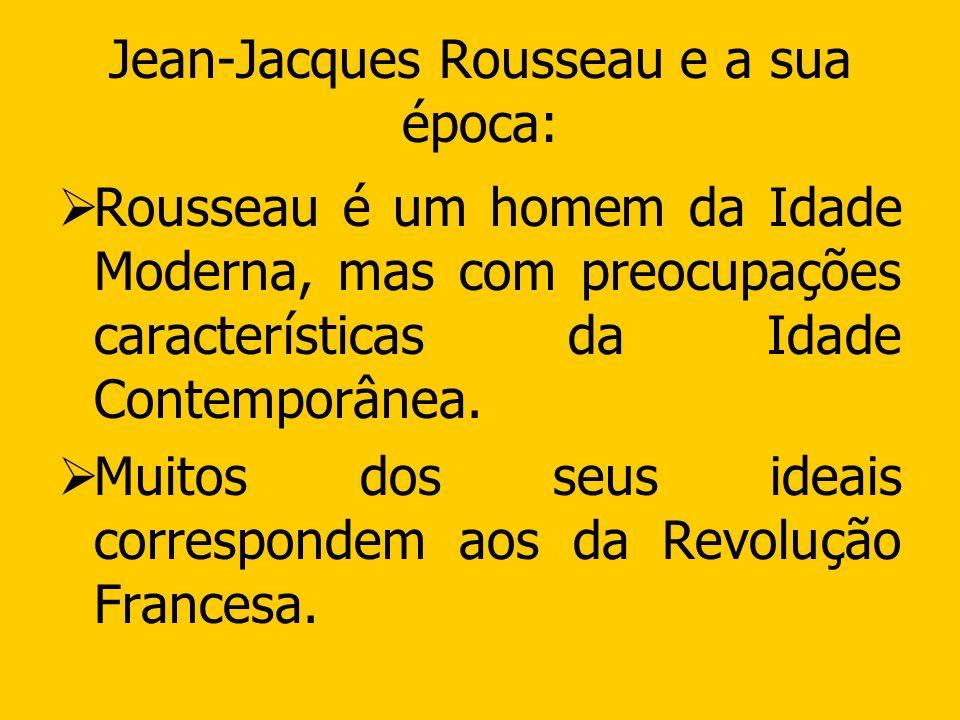 Jean-Jacques Rousseau e a sua época: Rousseau é um homem da Idade Moderna, mas com preocupações características da Idade Contemporânea. Muitos dos seu