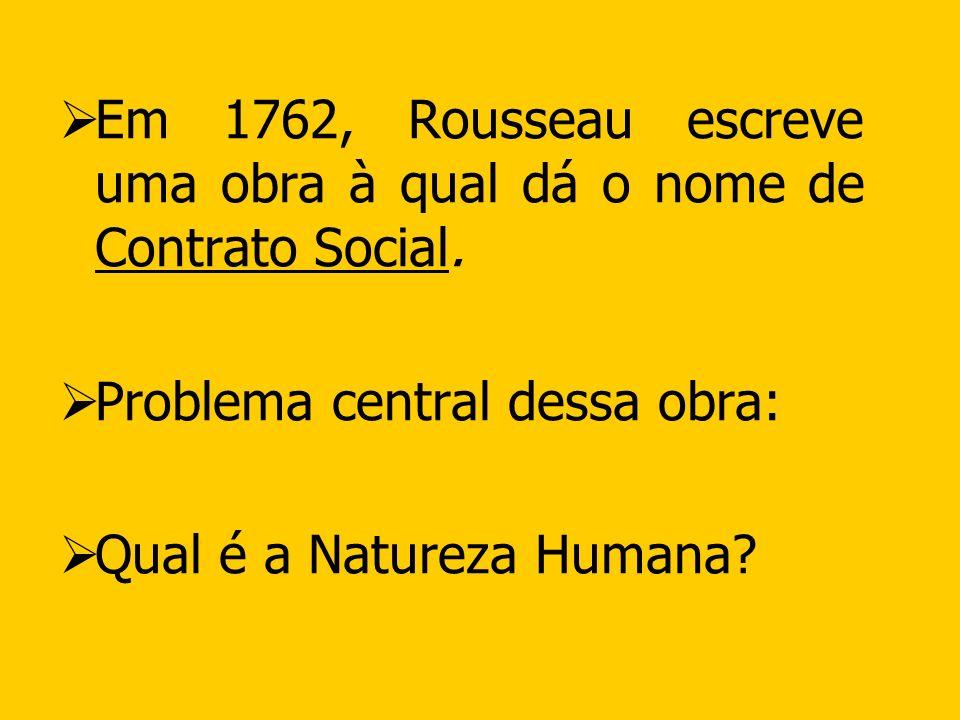 Em 1762, Rousseau escreve uma obra à qual dá o nome de Contrato Social. Problema central dessa obra: Qual é a Natureza Humana?