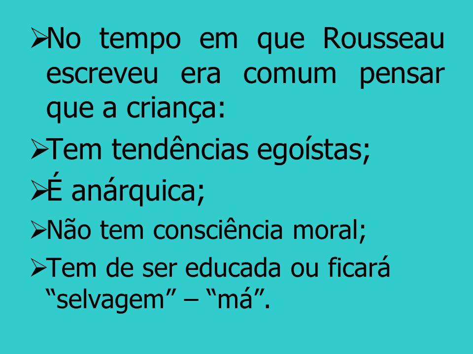 No tempo em que Rousseau escreveu era comum pensar que a criança: Tem tendências egoístas; É anárquica; Não tem consciência moral; Tem de ser educada