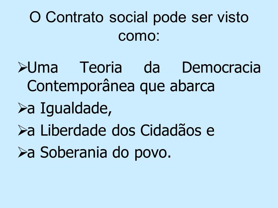 O Contrato social pode ser visto como: Uma Teoria da Democracia Contemporânea que abarca a Igualdade, a Liberdade dos Cidadãos e a Soberania do povo.