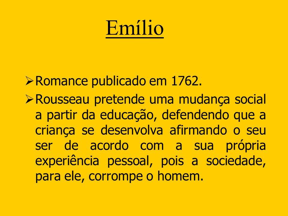 Emílio Romance publicado em 1762. Rousseau pretende uma mudança social a partir da educação, defendendo que a criança se desenvolva afirmando o seu se
