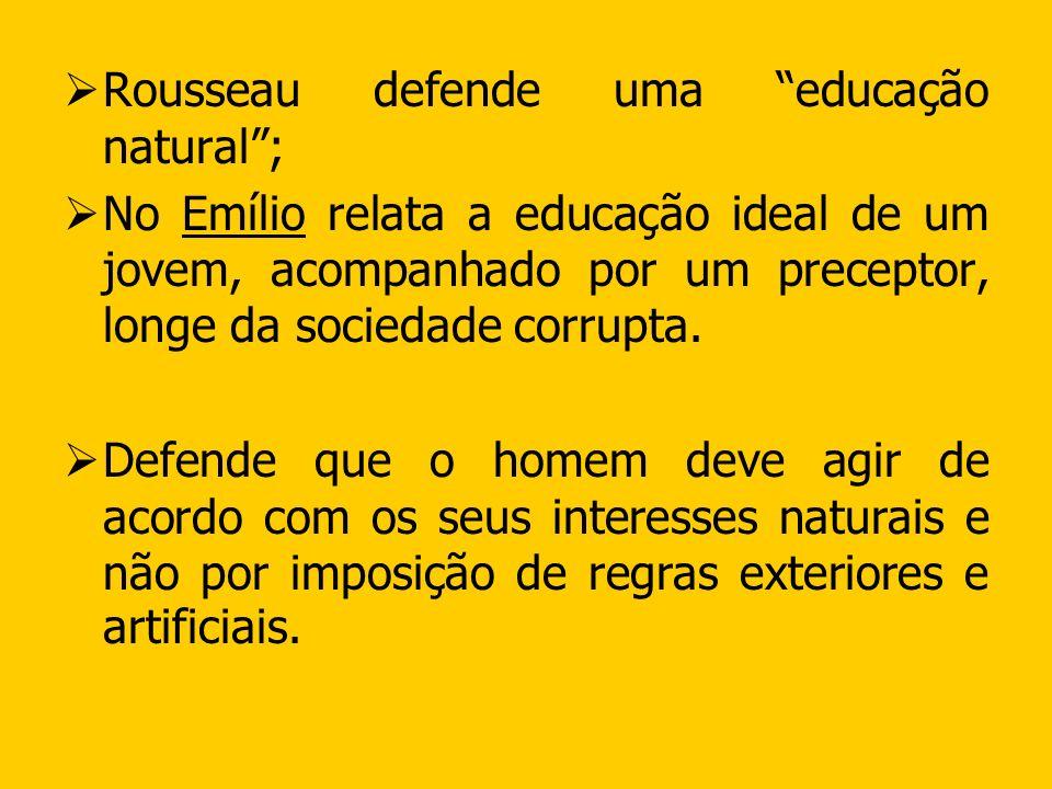Rousseau defende uma educação natural; No Emílio relata a educação ideal de um jovem, acompanhado por um preceptor, longe da sociedade corrupta. Defen