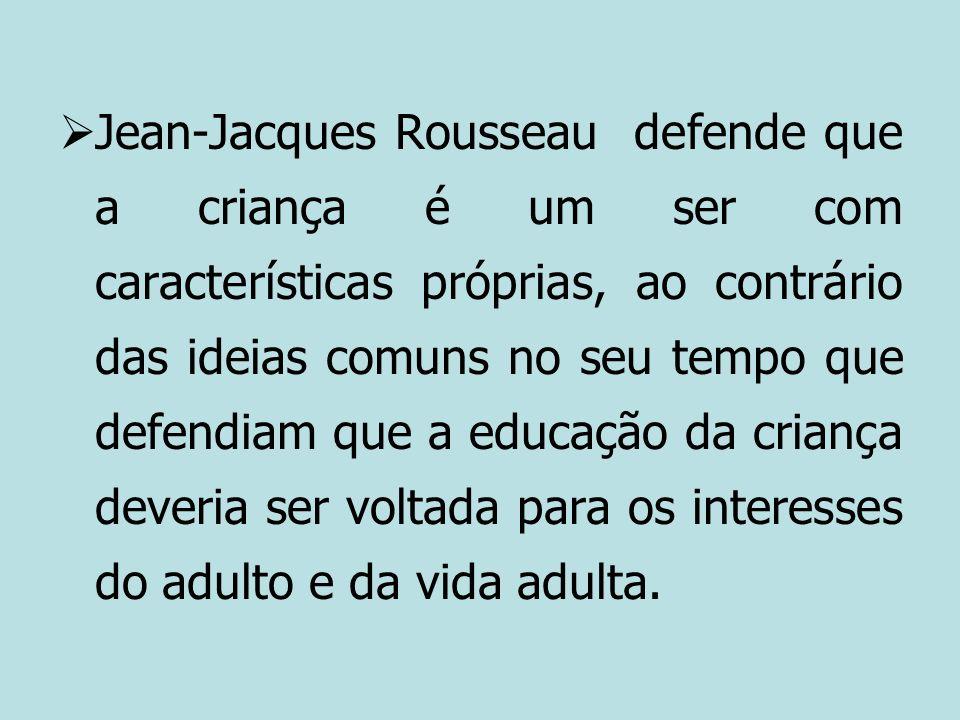 Jean-Jacques Rousseau defende que a criança é um ser com características próprias, ao contrário das ideias comuns no seu tempo que defendiam que a edu