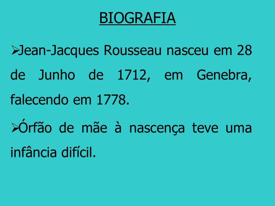 BIOGRAFIA Jean-Jacques Rousseau nasceu em 28 de Junho de 1712, em Genebra, falecendo em 1778. Órfão de mãe à nascença teve uma infância difícil.