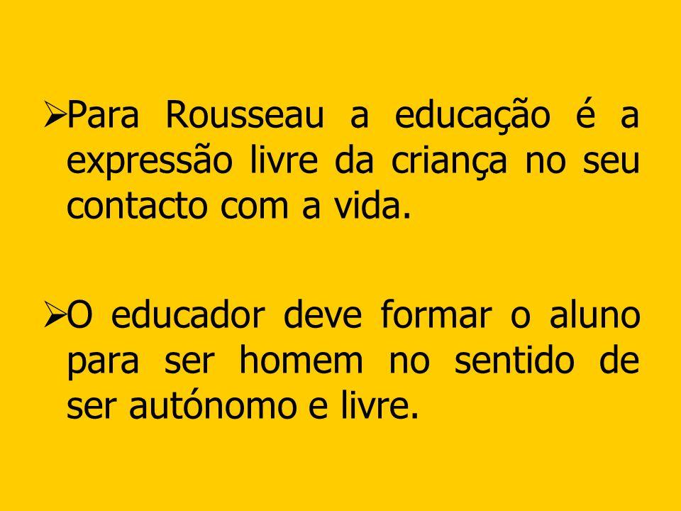 Para Rousseau a educação é a expressão livre da criança no seu contacto com a vida. O educador deve formar o aluno para ser homem no sentido de ser au