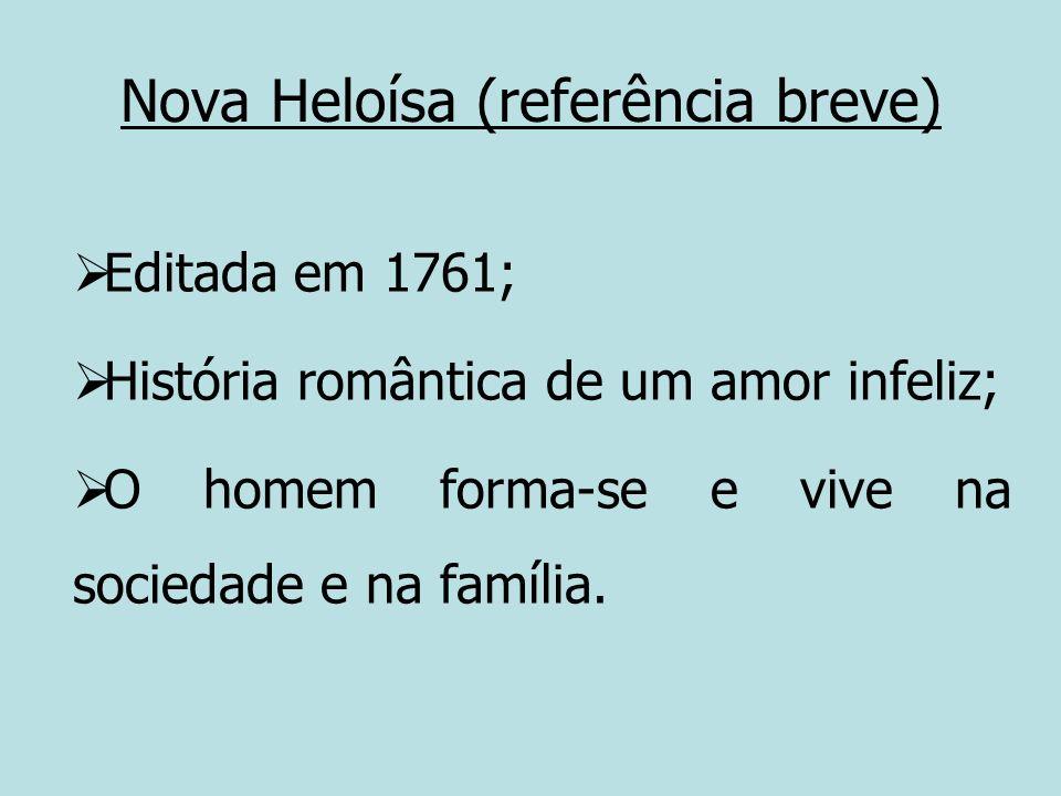 Nova Heloísa (referência breve) Editada em 1761; História romântica de um amor infeliz; O homem forma-se e vive na sociedade e na família.