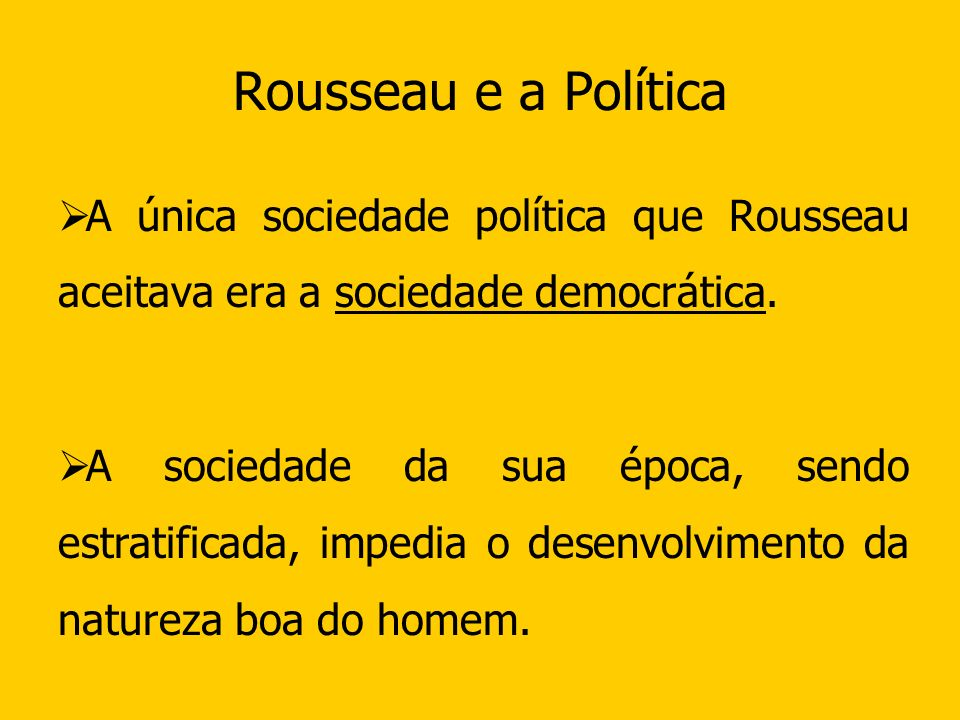 Rousseau e a Política A única sociedade política que Rousseau aceitava era a sociedade democrática. A sociedade da sua época, sendo estratificada, imp