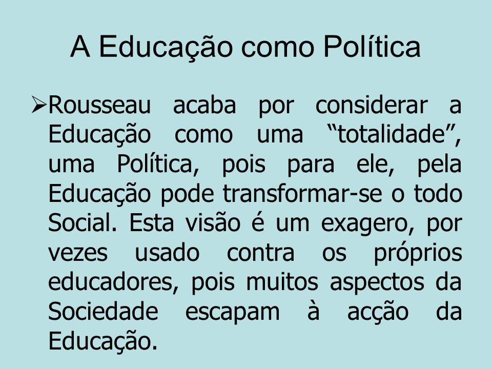 A Educação como Política Rousseau acaba por considerar a Educação como uma totalidade, uma Política, pois para ele, pela Educação pode transformar-se