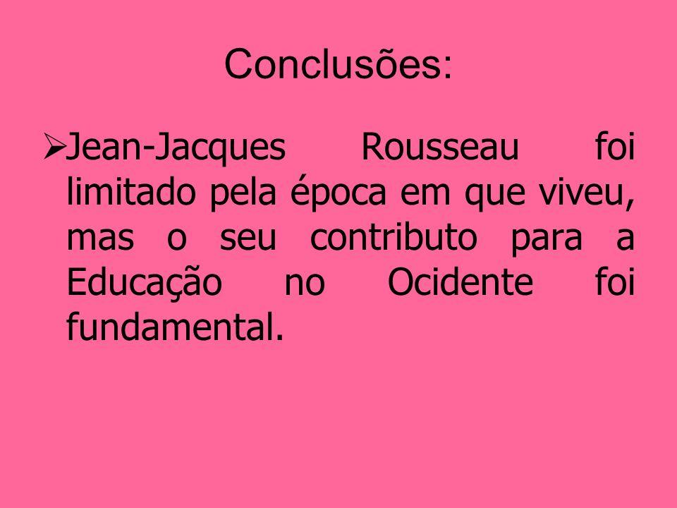 Conclusões: Jean-Jacques Rousseau foi limitado pela época em que viveu, mas o seu contributo para a Educação no Ocidente foi fundamental.