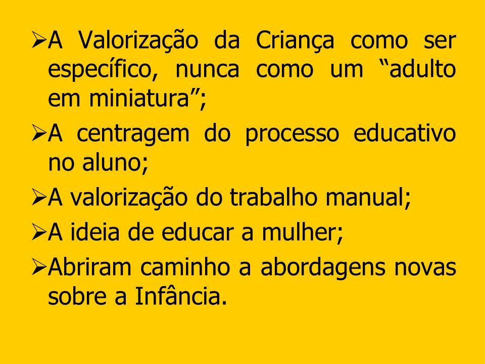 A Valorização da Criança como ser específico, nunca como um adulto em miniatura; A centragem do processo educativo no aluno; A valorização do trabalho