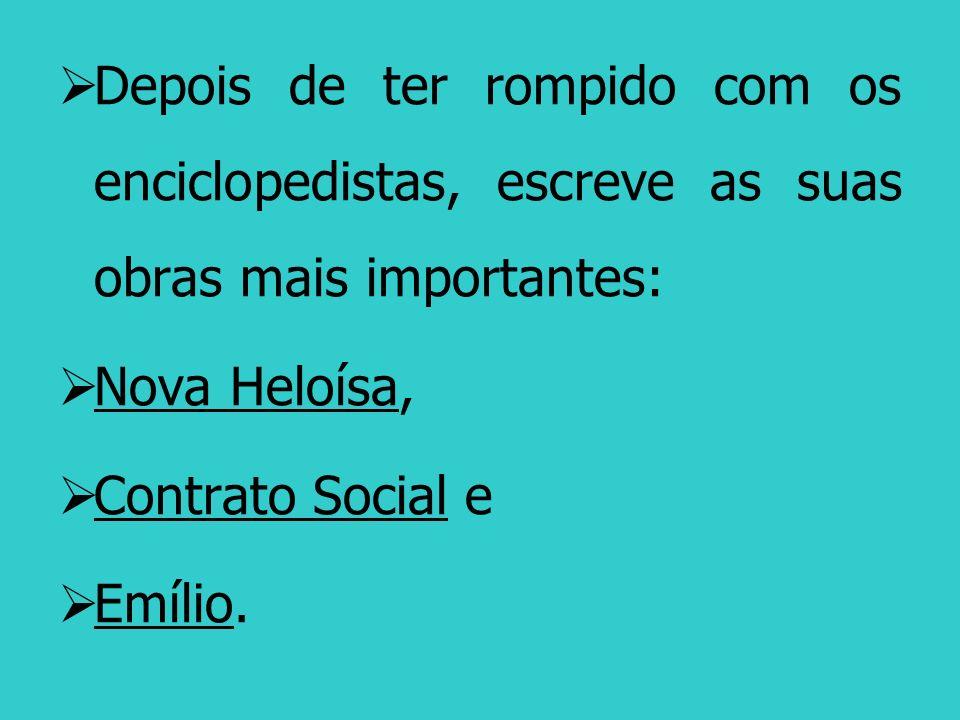 Depois de ter rompido com os enciclopedistas, escreve as suas obras mais importantes: Nova Heloísa, Contrato Social e Emílio.