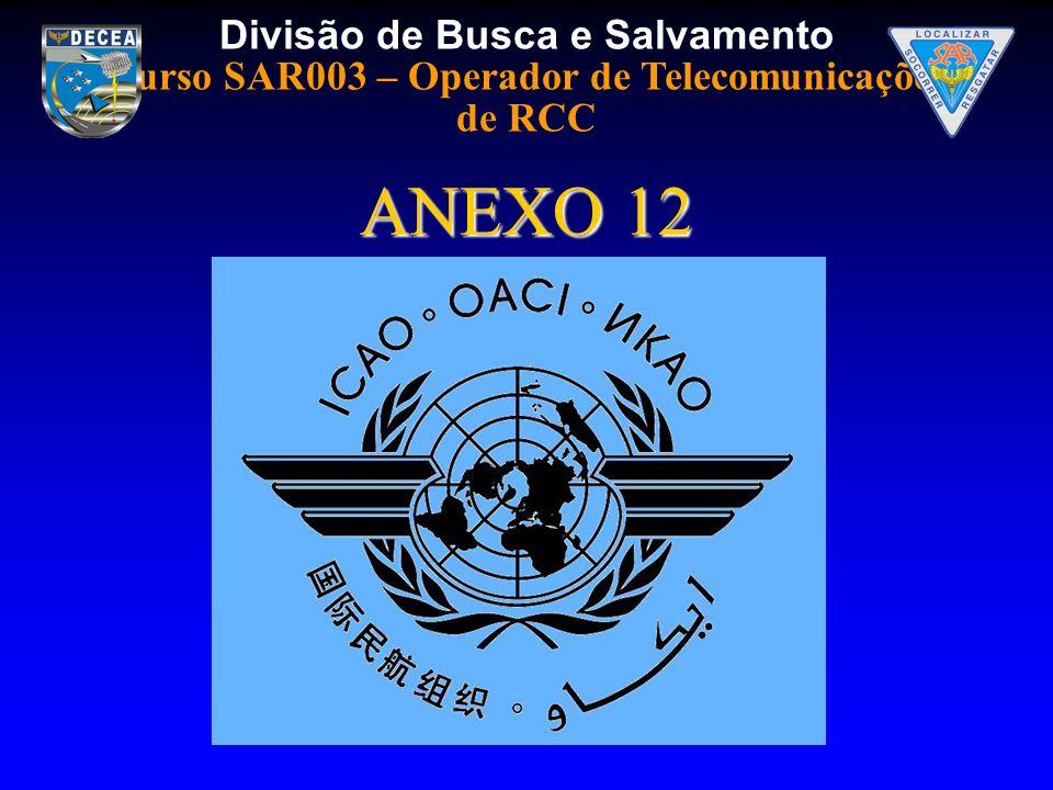 Divisão de Busca e Salvamento Curso SAR003 – Operador de Telecomunicações de RCC OBJETIVO: IDENTIFICAR AS NORMAS E RECOMENDAÇÕES DE CONHECIMENTO OBRIGATÓRIO DOS COORDENADORES SAR CONTIDAS NO ANEXO 12.