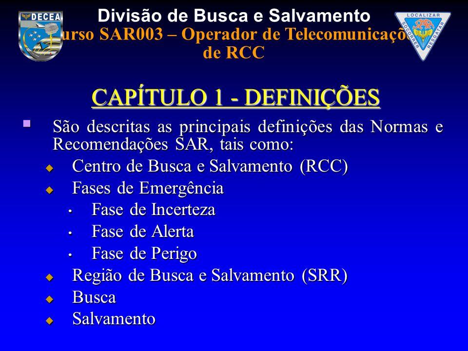 Divisão de Busca e Salvamento Curso SAR003 – Operador de Telecomunicações de RCC CAPÍTULO 1 - DEFINIÇÕES São descritas as principais definições das Normas e Recomendações SAR, tais como: São descritas as principais definições das Normas e Recomendações SAR, tais como: Centro de Busca e Salvamento (RCC) Centro de Busca e Salvamento (RCC) Fases de Emergência Fases de Emergência Fase de Incerteza Fase de Incerteza Fase de Alerta Fase de Alerta Fase de Perigo Fase de Perigo Região de Busca e Salvamento (SRR) Região de Busca e Salvamento (SRR) Busca Busca Salvamento Salvamento