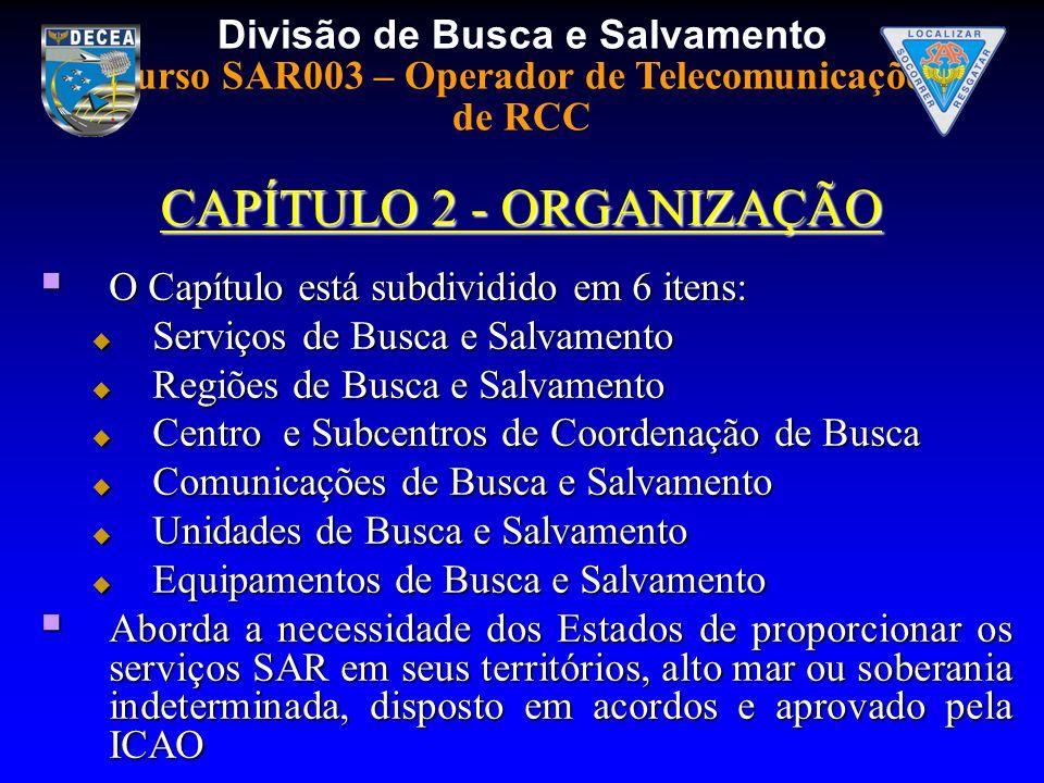 Divisão de Busca e Salvamento Curso SAR003 – Operador de Telecomunicações de RCC CAPÍTULO 2 - ORGANIZAÇÃO O Capítulo está subdividido em 6 itens: O Ca