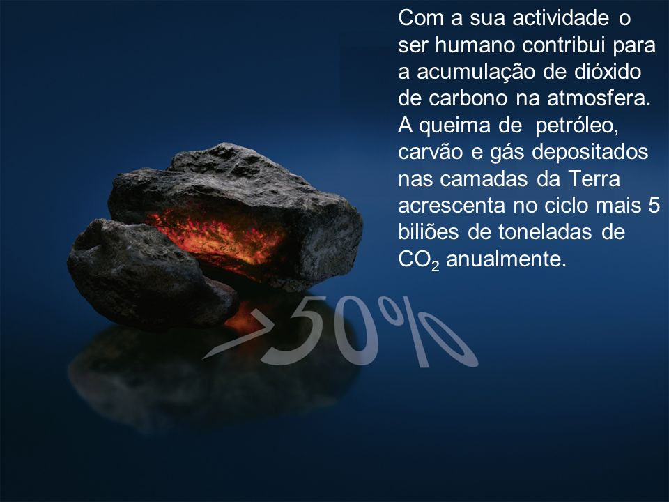 Com a sua actividade o ser humano contribui para a acumulação de dióxido de carbono na atmosfera. A queima de petróleo, carvão e gás depositados nas c