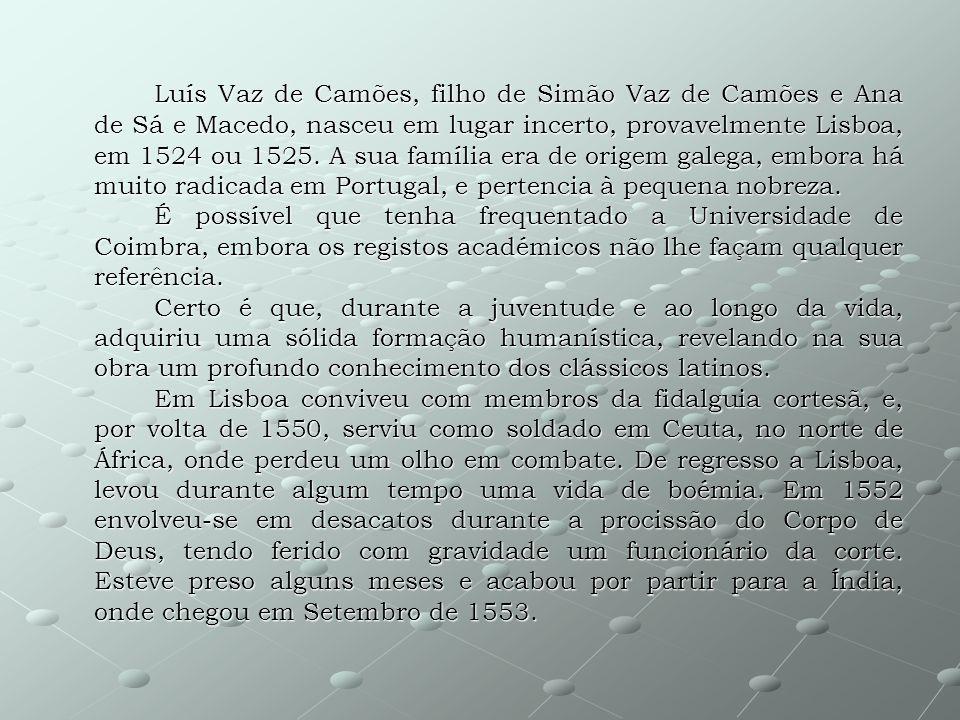 Luís Vaz de Camões, filho de Simão Vaz de Camões e Ana de Sá e Macedo, nasceu em lugar incerto, provavelmente Lisboa, em 1524 ou 1525. A sua família e