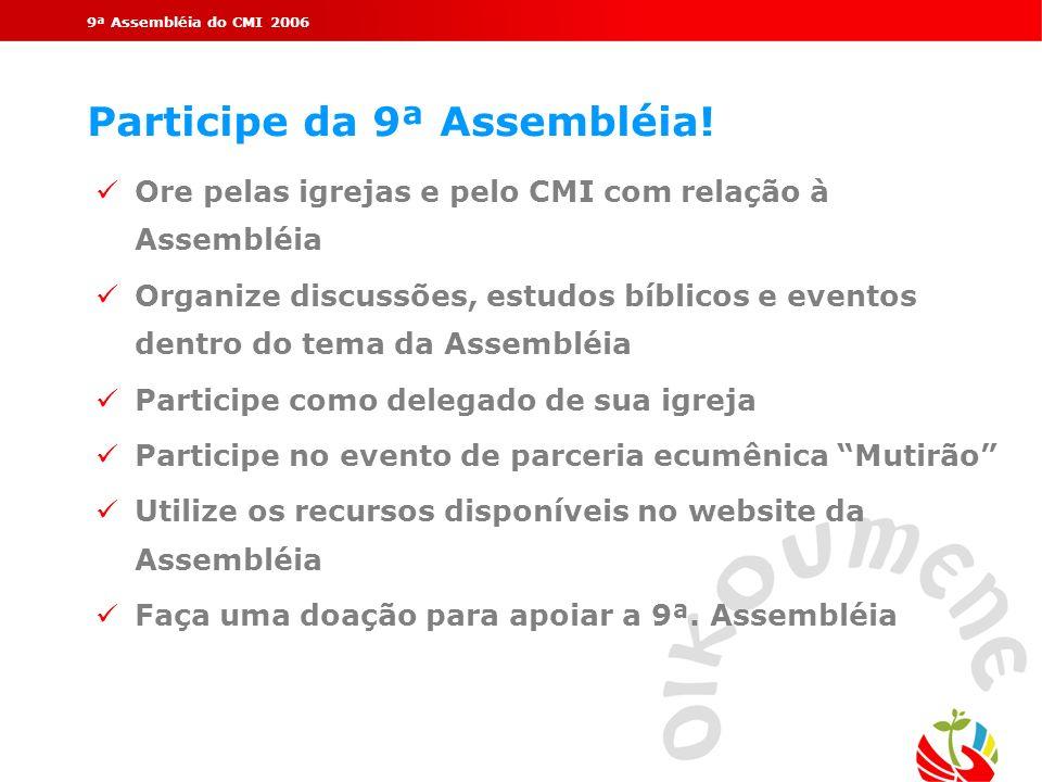 9ª Assembléia do CMI 2006 Participe da 9ª Assembléia! Ore pelas igrejas e pelo CMI com relação à Assembléia Organize discussões, estudos bíblicos e ev