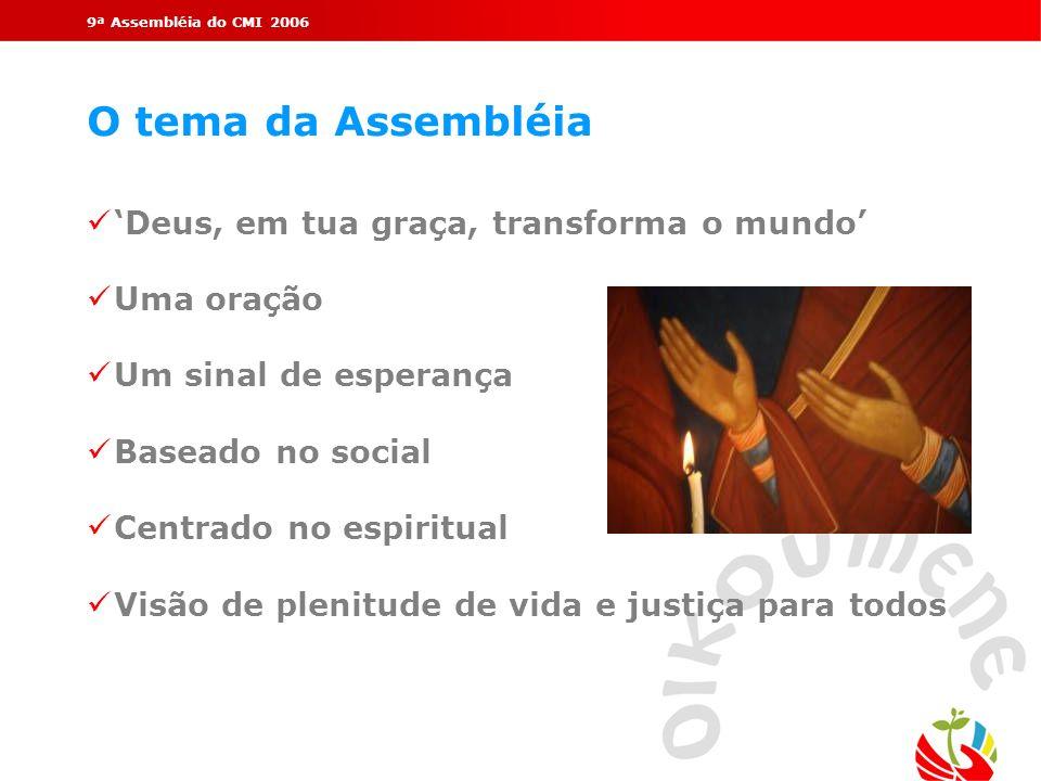 9ª Assembléia do CMI 2006 O tema da Assembléia Deus, em tua graça, transforma o mundo Uma oração Um sinal de esperança Baseado no social Centrado no e