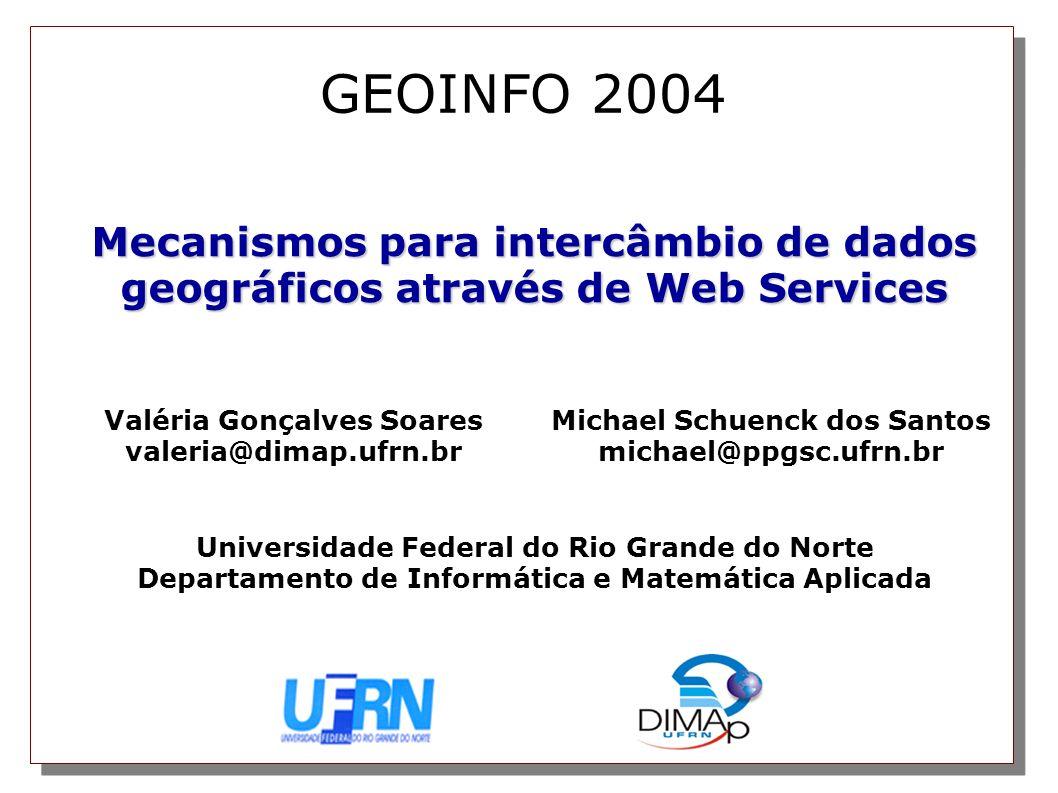 Mecanismos para intercâmbio de dados geográficos através de Web Services GEOINFO 2004 Valéria Gonçalves Soares valeria@dimap.ufrn.br Michael Schuenck