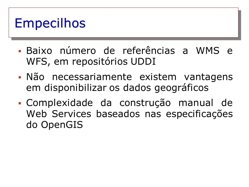 Empecilhos Baixo número de referências a WMS e WFS, em repositórios UDDI Não necessariamente existem vantagens em disponibilizar os dados geográficos