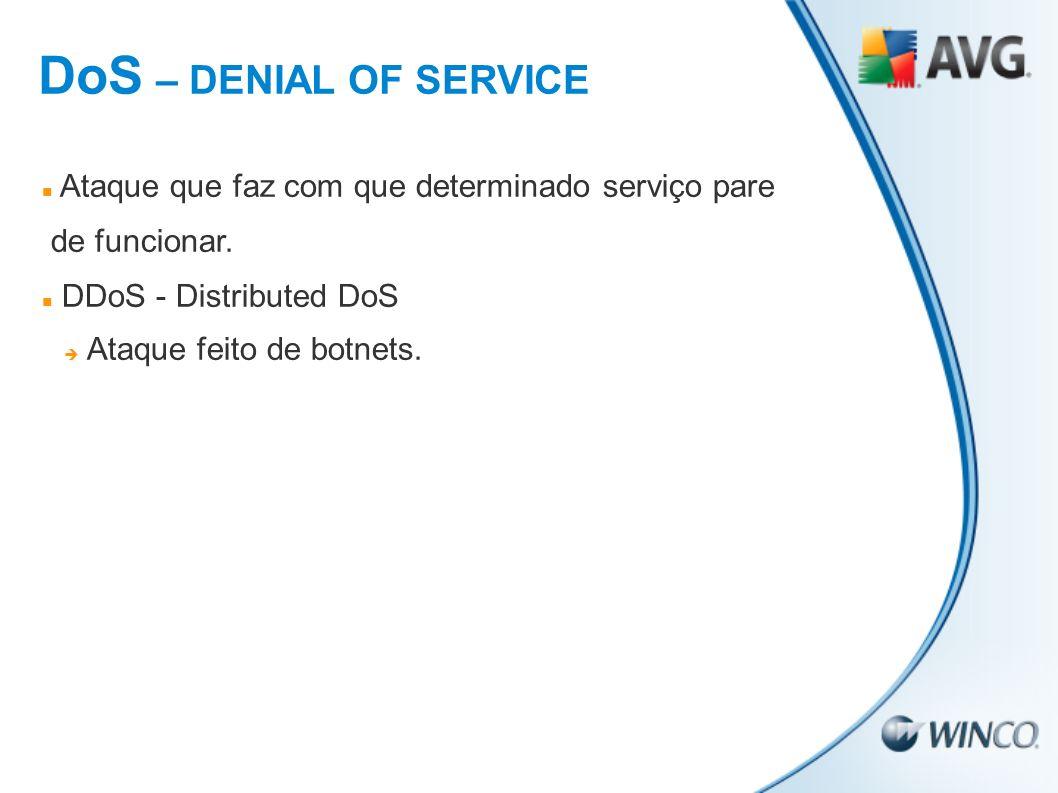 Ataque que faz com que determinado serviço pare de funcionar. DDoS - Distributed DoS Ataque feito de botnets. DoS – DENIAL OF SERVICE