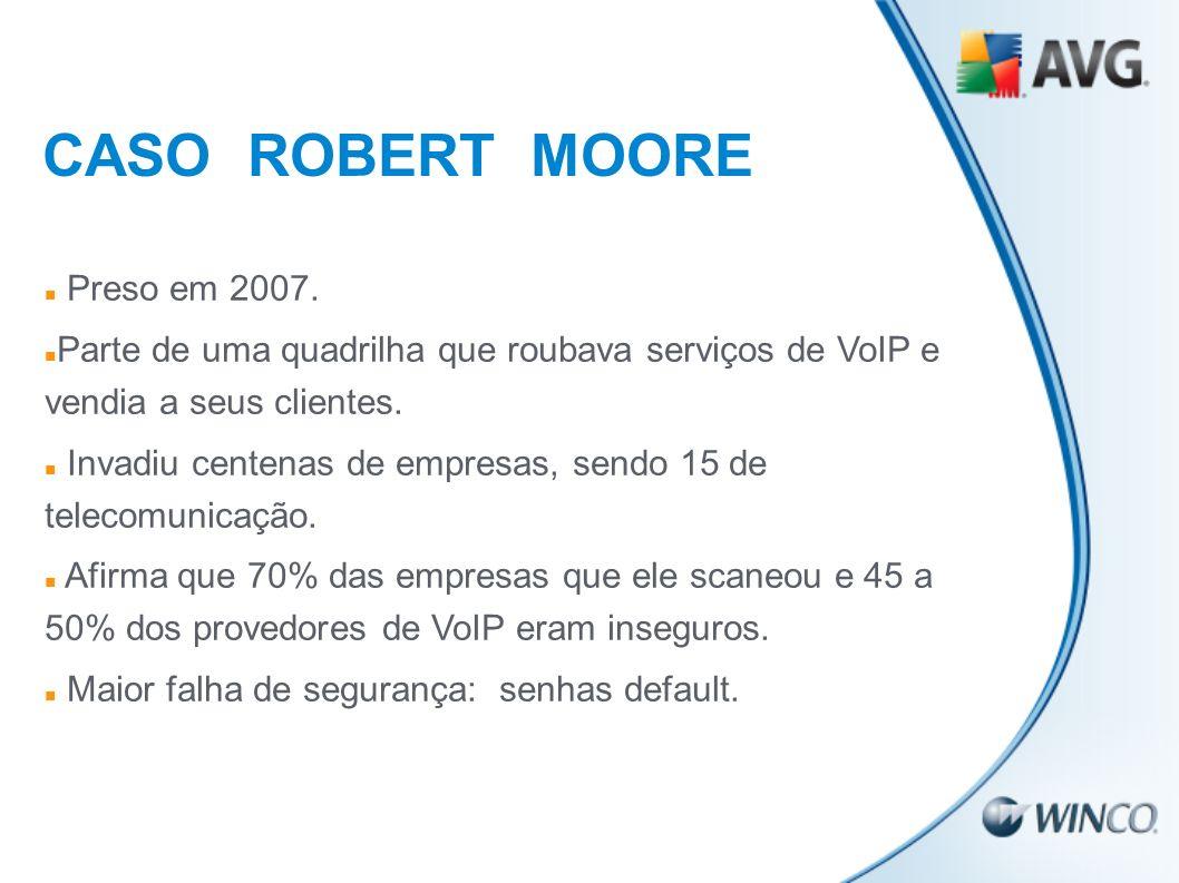 CASO ROBERT MOORE Preso em 2007. Parte de uma quadrilha que roubava serviços de VoIP e vendia a seus clientes. Invadiu centenas de empresas, sendo 15