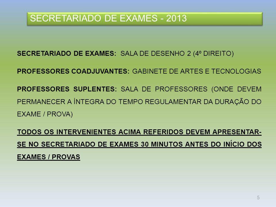 5 SECRETARIADO DE EXAMES - 2013 SECRETARIADO DE EXAMES: SALA DE DESENHO 2 (4º DIREITO) PROFESSORES COADJUVANTES: GABINETE DE ARTES E TECNOLOGIAS PROFESSORES SUPLENTES: SALA DE PROFESSORES (ONDE DEVEM PERMANECER A ÍNTEGRA DO TEMPO REGULAMENTAR DA DURAÇÃO DO EXAME / PROVA) TODOS OS INTERVENIENTES ACIMA REFERIDOS DEVEM APRESENTAR- SE NO SECRETARIADO DE EXAMES 30 MINUTOS ANTES DO INÍCIO DOS EXAMES / PROVAS