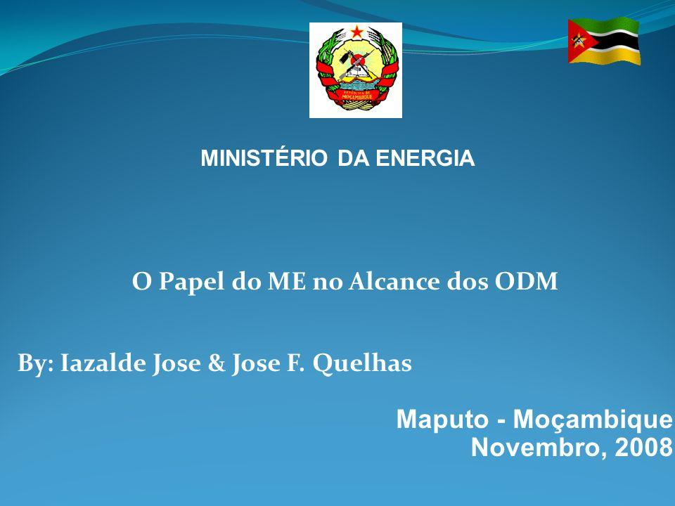O Papel do ME no Alcance dos ODM By: Iazalde Jose & Jose F. Quelhas Maputo - Moçambique Novembro, 2008 MINISTÉRIO DA ENERGIA