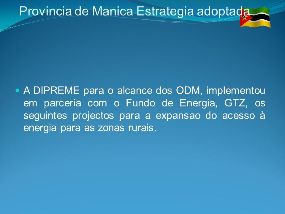 Provincia de Manica Estrategia adoptada A DIPREME para o alcance dos ODM, implementou em parceria com o Fundo de Energia, GTZ, os seguintes projectos