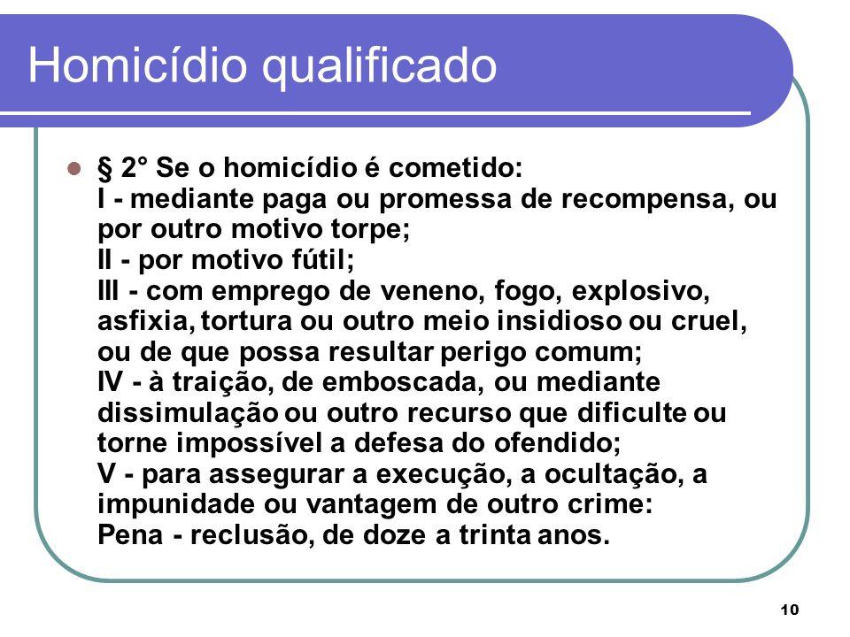 10 Homicídio qualificado § 2° Se o homicídio é cometido: I - mediante paga ou promessa de recompensa, ou por outro motivo torpe; II - por motivo fútil
