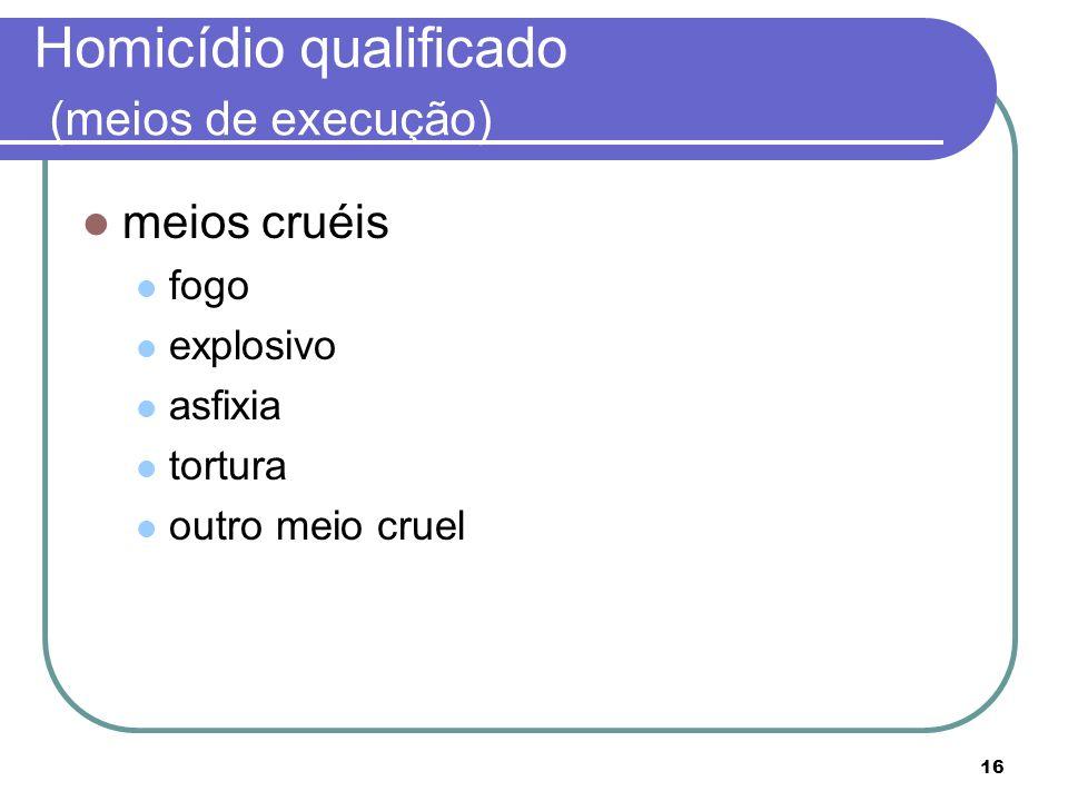 16 Homicídio qualificado (meios de execução) meios cruéis fogo explosivo asfixia tortura outro meio cruel