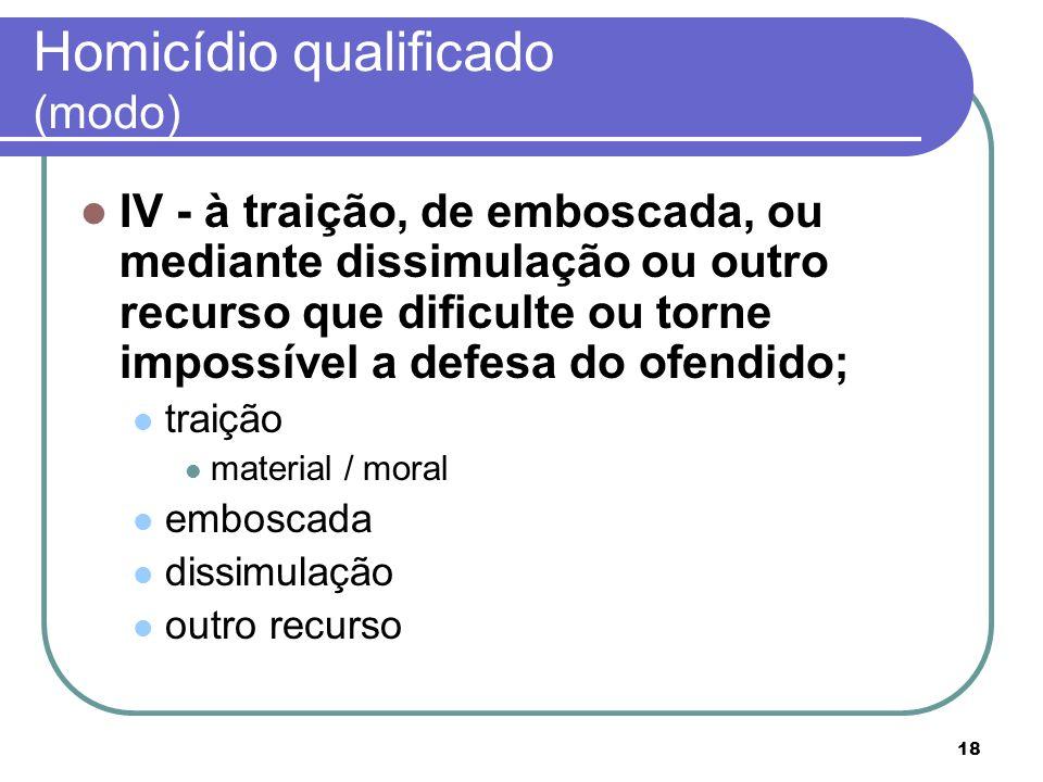 18 Homicídio qualificado (modo) IV - à traição, de emboscada, ou mediante dissimulação ou outro recurso que dificulte ou torne impossível a defesa do