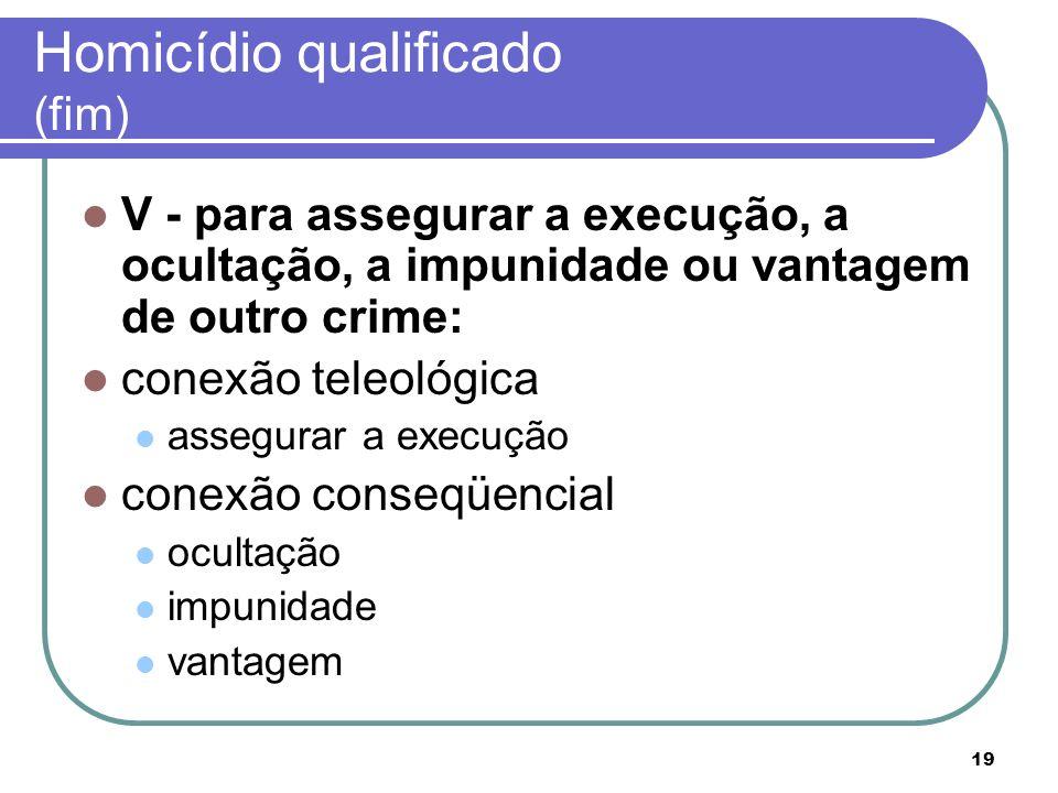 19 Homicídio qualificado (fim) V - para assegurar a execução, a ocultação, a impunidade ou vantagem de outro crime: conexão teleológica assegurar a ex