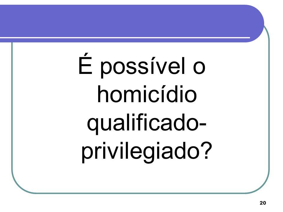 20 É possível o homicídio qualificado- privilegiado?