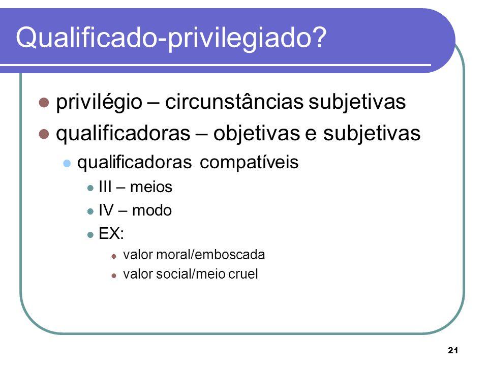 21 Qualificado-privilegiado? privilégio – circunstâncias subjetivas qualificadoras – objetivas e subjetivas qualificadoras compatíveis III – meios IV