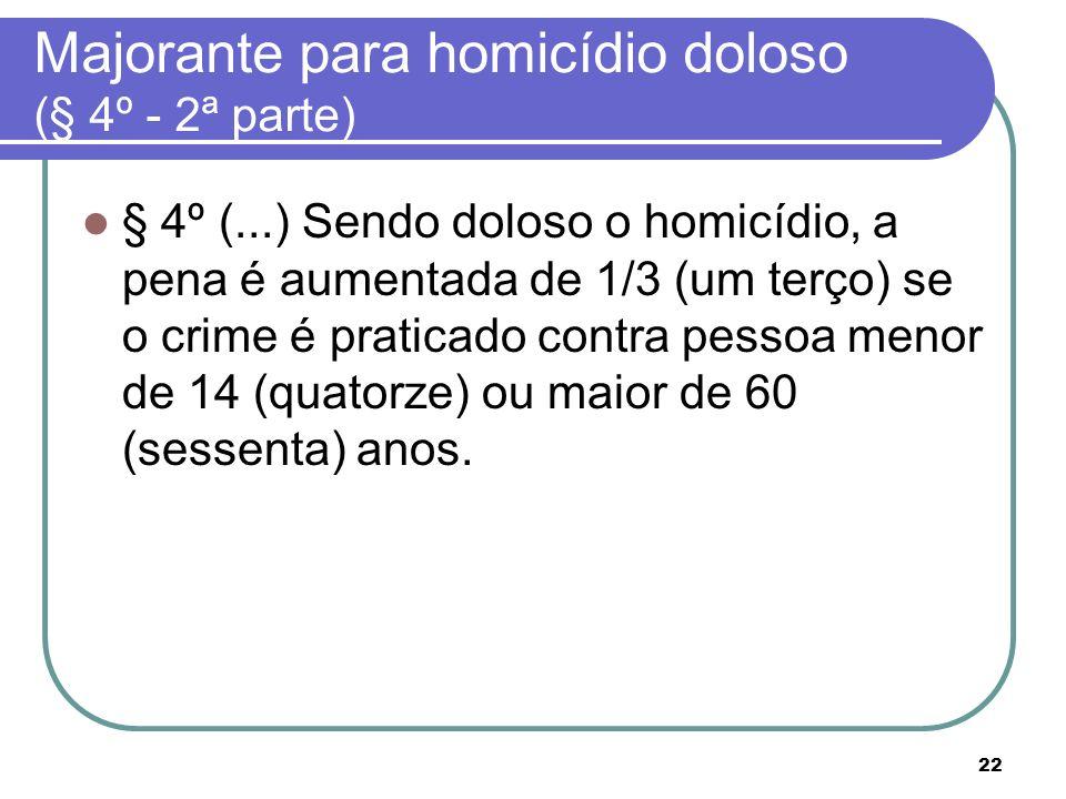 22 Majorante para homicídio doloso (§ 4º - 2ª parte) § 4º (...) Sendo doloso o homicídio, a pena é aumentada de 1/3 (um terço) se o crime é praticado