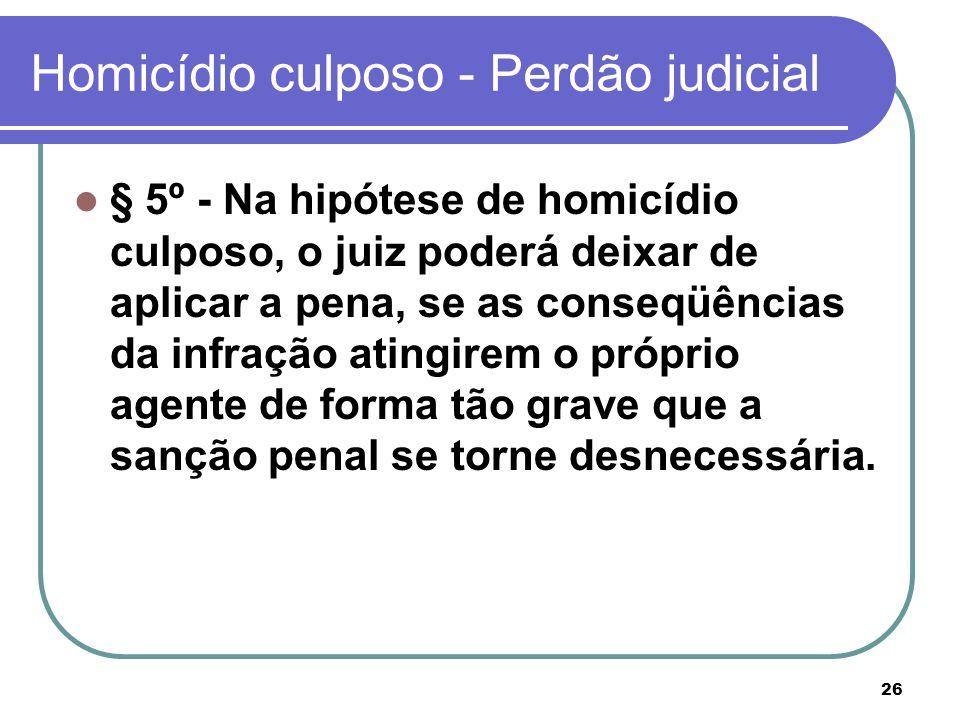 26 Homicídio culposo - Perdão judicial § 5º - Na hipótese de homicídio culposo, o juiz poderá deixar de aplicar a pena, se as conseqüências da infraçã